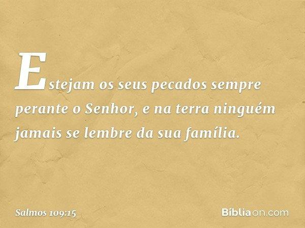 Estejam os seus pecados sempre perante o Senhor, e na terra ninguém jamais se lembre da sua família. -- Salmo 109:15