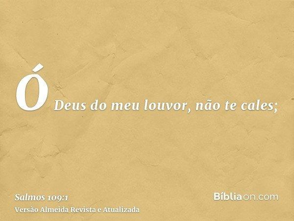 Ó Deus do meu louvor, não te cales;