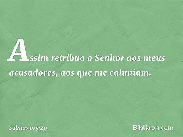 Assim retribua o Senhor aos meus acusadores, aos que me caluniam. -- Salmo 109:20