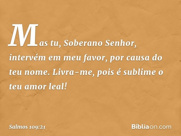Mas tu, Soberano Senhor, intervém em meu favor, por causa do teu nome. Livra-me, pois é sublime o teu amor leal! -- Salmo 109:21
