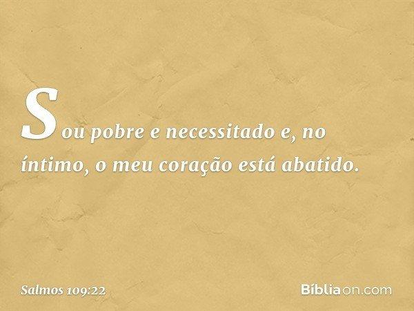 Sou pobre e necessitado e, no íntimo, o meu coração está abatido. -- Salmo 109:22