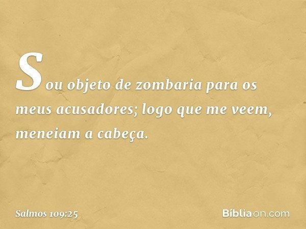 Sou objeto de zombaria para os meus acusadores; logo que me veem, meneiam a cabeça. -- Salmo 109:25