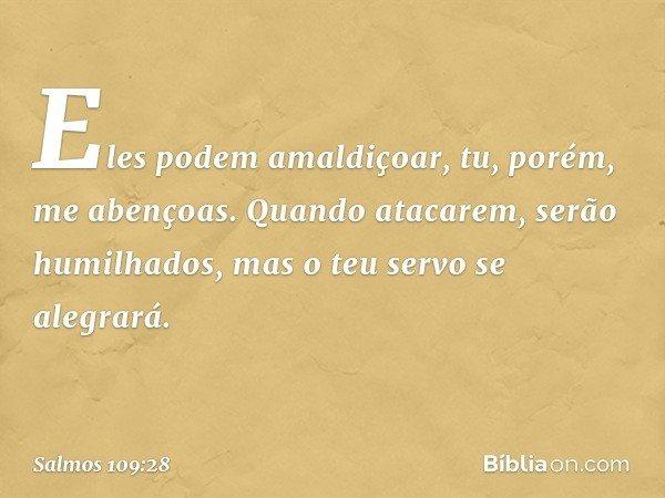 Eles podem amaldiçoar, tu, porém, me abençoas. Quando atacarem, serão humilhados, mas o teu servo se alegrará. -- Salmo 109:28