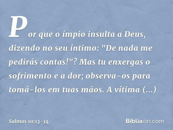 """Por que o ímpio insulta a Deus, dizendo no seu íntimo: """"De nada me pedirás contas!""""? Mas tu enxergas o sofrimento e a dor; observa-os para tomá-los em tuas mãos"""
