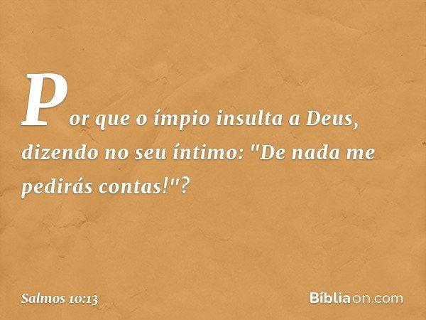 """Por que o ímpio insulta a Deus, dizendo no seu íntimo: """"De nada me pedirás contas!""""? -- Salmo 10:13"""