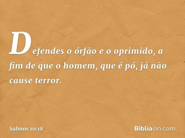 Defendes o órfão e o oprimido, a fim de que o homem, que é pó, já não cause terror. -- Salmo 10:18
