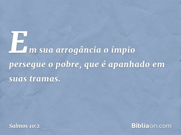 Em sua arrogância o ímpio persegue o pobre, que é apanhado em suas tramas. -- Salmo 10:2