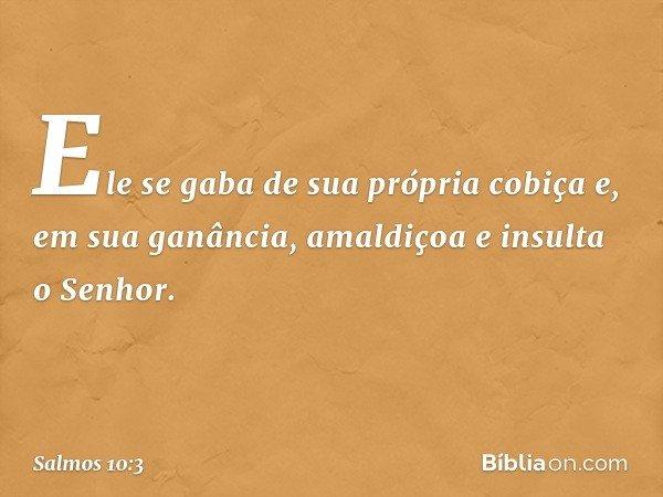 Ele se gaba de sua própria cobiça e, em sua ganância, amaldiçoa e insulta o Senhor. -- Salmo 10:3