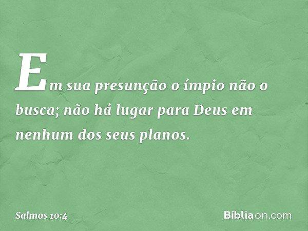 Em sua presunção o ímpio não o busca; não há lugar para Deus em nenhum dos seus planos. -- Salmo 10:4