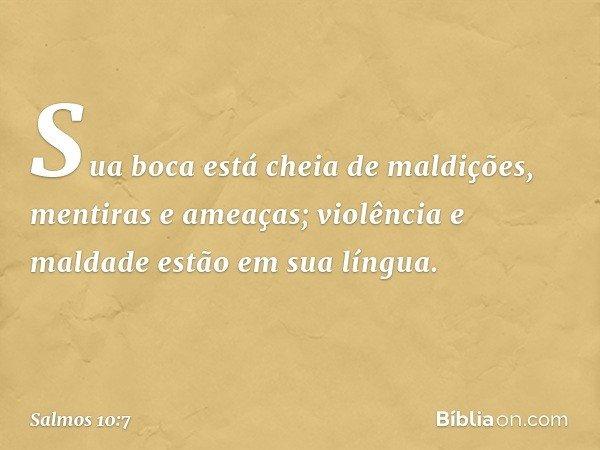 Sua boca está cheia de maldições, mentiras e ameaças; violência e maldade estão em sua língua. -- Salmo 10:7