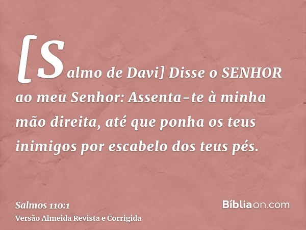 [Salmo de Davi] Disse o SENHOR ao meu Senhor: Assenta-te à minha mão direita, até que ponha os teus inimigos por escabelo dos teus pés.