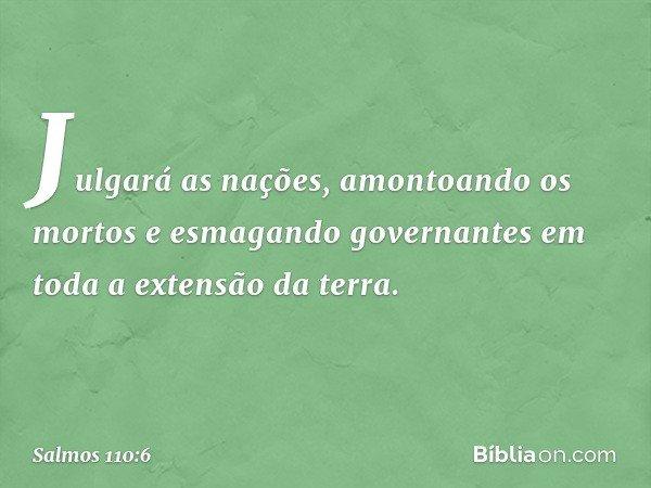 Julgará as nações, amontoando os mortos e esmagando governantes em toda a extensão da terra. -- Salmo 110:6