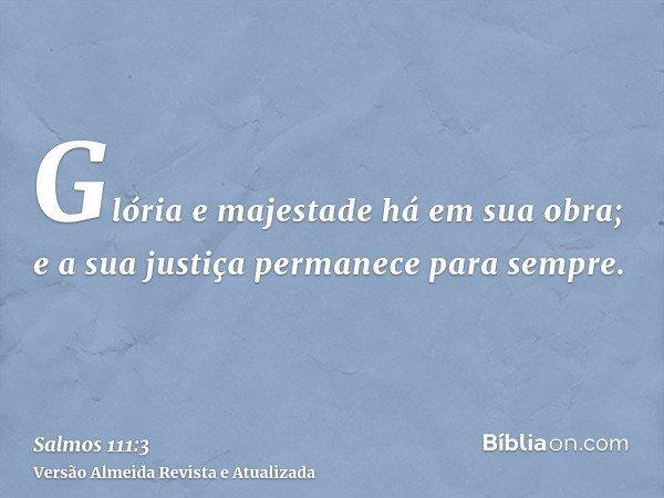 Glória e majestade há em sua obra; e a sua justiça permanece para sempre.