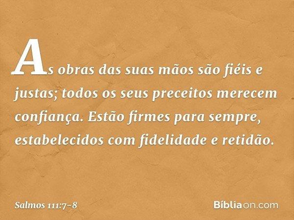 As obras das suas mãos são fiéis e justas; todos os seus preceitos merecem confiança. Estão firmes para sempre, estabelecidos com fidelidade e retidão. -- Salmo