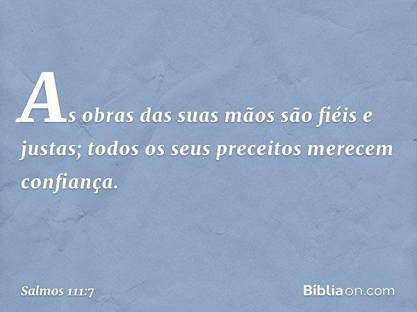 As obras das suas mãos são fiéis e justas; todos os seus preceitos merecem confiança. -- Salmo 111:7