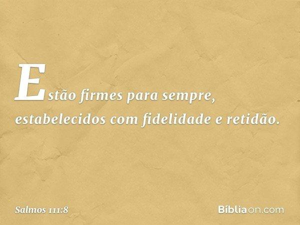 Estão firmes para sempre, estabelecidos com fidelidade e retidão. -- Salmo 111:8