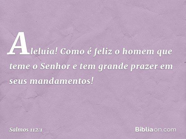 Aleluia! Como é feliz o homem que teme o Senhor e tem grande prazer em seus mandamentos! -- Salmo 112:1