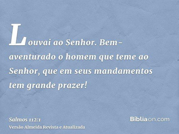 Louvai ao Senhor. Bem-aventurado o homem que teme ao Senhor, que em seus mandamentos tem grande prazer!