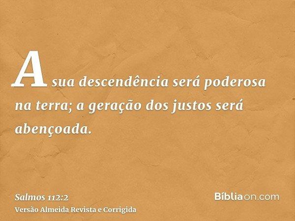 A sua descendência será poderosa na terra; a geração dos justos será abençoada.