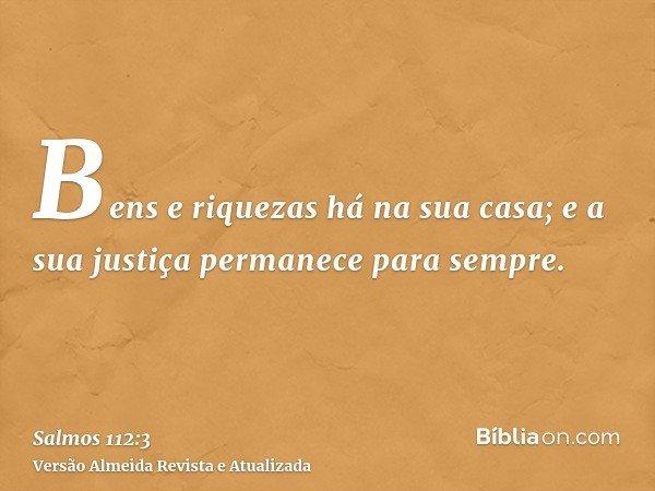 Bens e riquezas há na sua casa; e a sua justiça permanece para sempre.