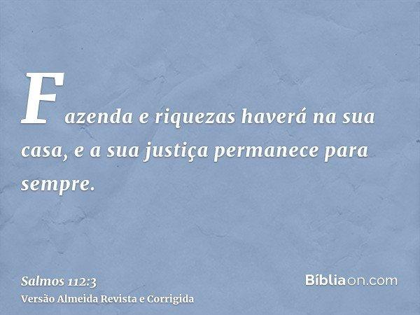 Fazenda e riquezas haverá na sua casa, e a sua justiça permanece para sempre.