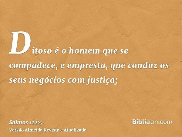 Ditoso é o homem que se compadece, e empresta, que conduz os seus negócios com justiça;