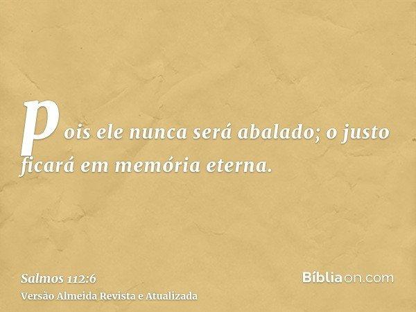 pois ele nunca será abalado; o justo ficará em memória eterna.