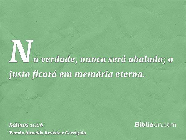 Na verdade, nunca será abalado; o justo ficará em memória eterna.