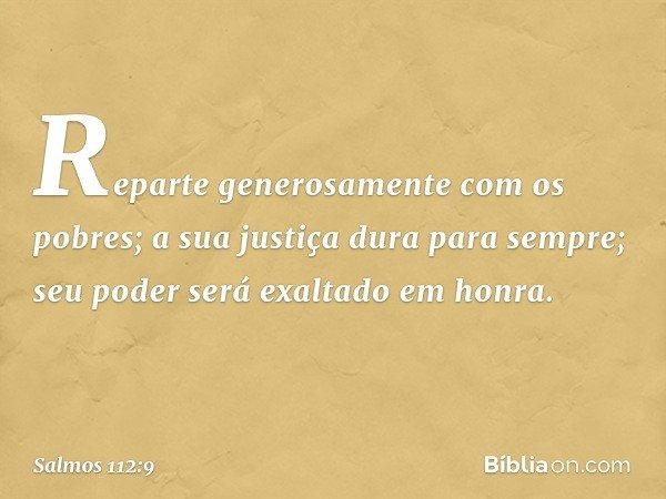 Reparte generosamente com os pobres; a sua justiça dura para sempre; seu poder será exaltado em honra. -- Salmo 112:9