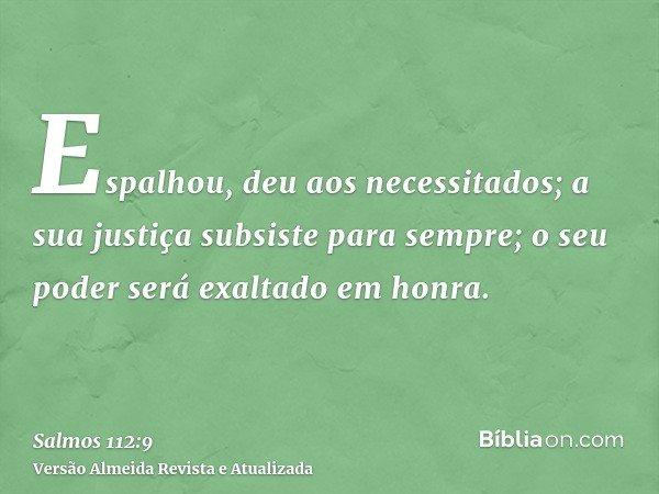 Espalhou, deu aos necessitados; a sua justiça subsiste para sempre; o seu poder será exaltado em honra.