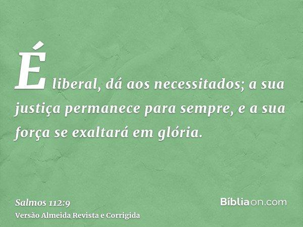 É liberal, dá aos necessitados; a sua justiça permanece para sempre, e a sua força se exaltará em glória.