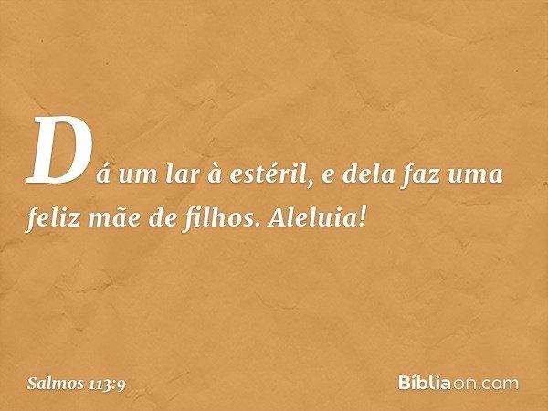 Dá um lar à estéril, e dela faz uma feliz mãe de filhos. Aleluia! -- Salmo 113:9