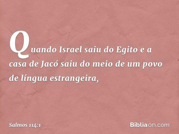 Quando Israel saiu do Egito e a casa de Jacó saiu do meio de um povo de língua estrangeira, -- Salmo 114:1