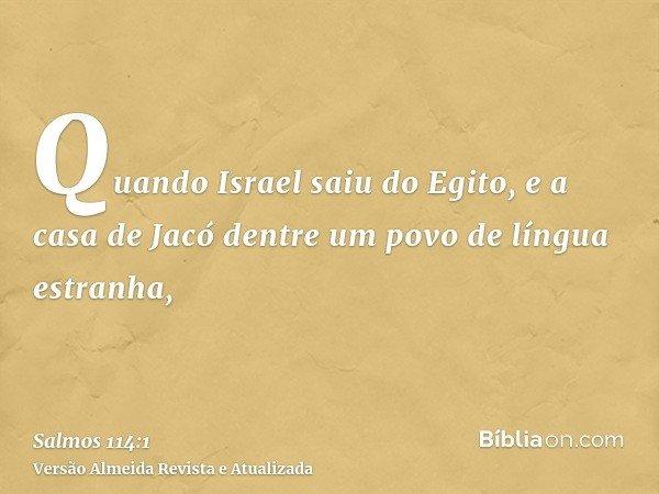 Quando Israel saiu do Egito, e a casa de Jacó dentre um povo de língua estranha,