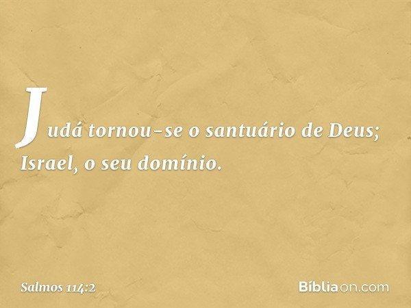 Judá tornou-se o santuário de Deus; Israel, o seu domínio. -- Salmo 114:2