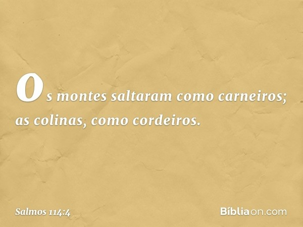 os montes saltaram como carneiros; as colinas, como cordeiros. -- Salmo 114:4