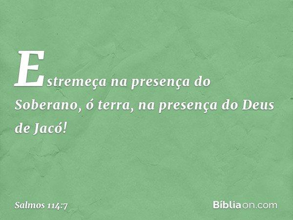 Estremeça na presença do Soberano, ó terra, na presença do Deus de Jacó! -- Salmo 114:7