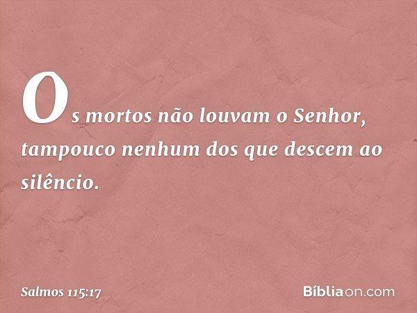 Os mortos não louvam o Senhor, tampouco nenhum dos que descem ao silêncio. -- Salmo 115:17
