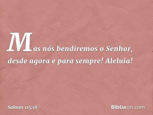 Mas nós bendiremos o Senhor, desde agora e para sempre! Aleluia! -- Salmo 115:18