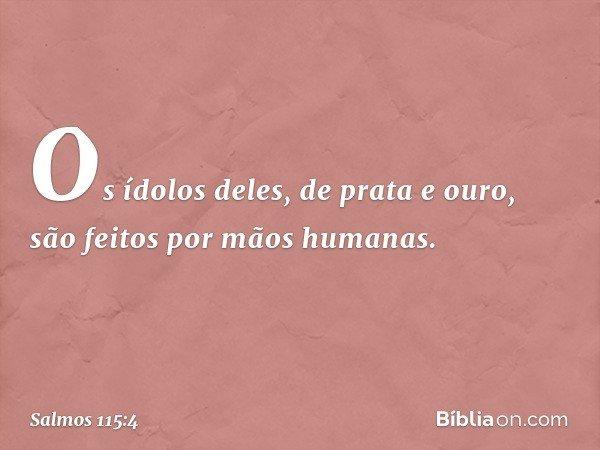 Os ídolos deles, de prata e ouro, são feitos por mãos humanas. -- Salmo 115:4