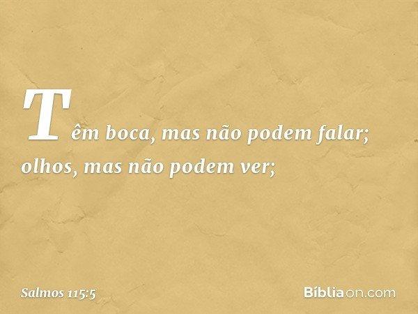 Têm boca, mas não podem falar; olhos, mas não podem ver; -- Salmo 115:5