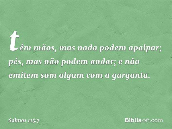têm mãos, mas nada podem apalpar; pés, mas não podem andar; e não emitem som algum com a garganta. -- Salmo 115:7