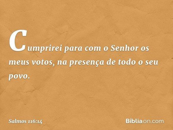Cumprirei para com o Senhor os meus votos, na presença de todo o seu povo. -- Salmo 116:14