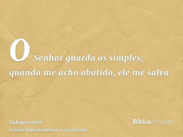 O Senhor guarda os simples; quando me acho abatido, ele me salva.