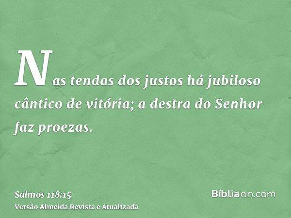 Nas tendas dos justos há jubiloso cântico de vitória; a destra do Senhor faz proezas.