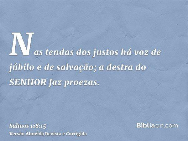 Nas tendas dos justos há voz de júbilo e de salvação; a destra do SENHOR faz proezas.