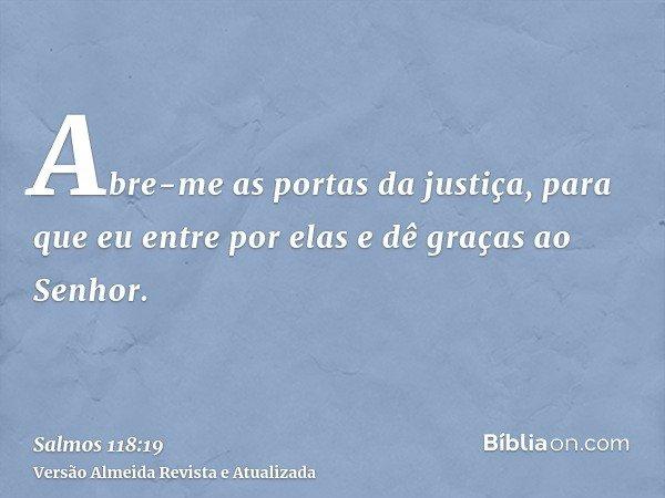 Abre-me as portas da justiça, para que eu entre por elas e dê graças ao Senhor.