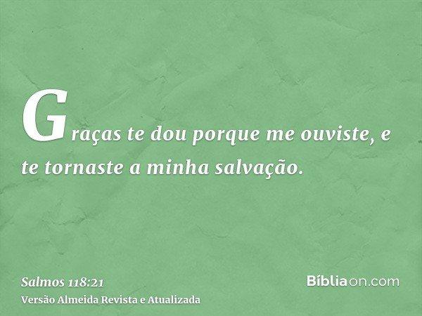 Graças te dou porque me ouviste, e te tornaste a minha salvação.