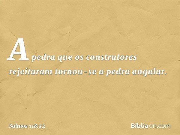 A pedra que os construtores rejeitaram tornou-se a pedra angular. -- Salmo 118:22