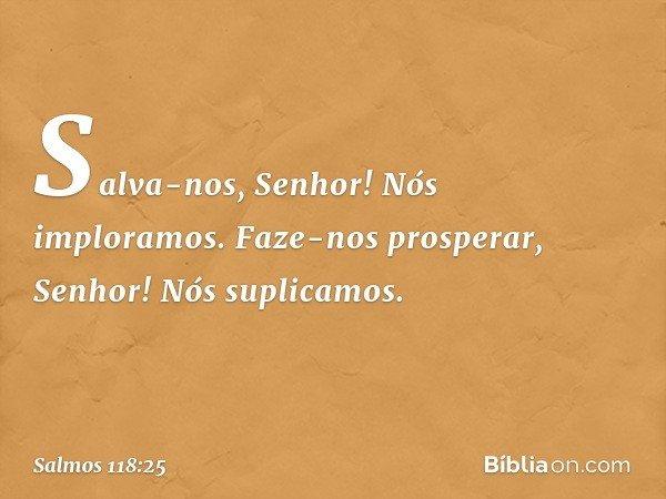 Salva-nos, Senhor! Nós imploramos. Faze-nos prosperar, Senhor! Nós suplicamos. -- Salmo 118:25